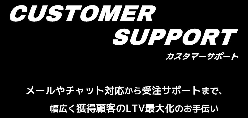 CUSTOMER SUPPORT カスタマーサポート-メールやチャット対応から受注サポートまで、幅広く獲得顧客のLTV最大化のお手伝い-