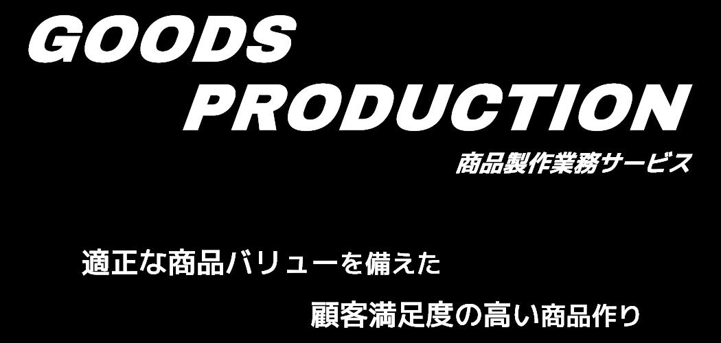 GOODS PRODUCTION 商品製作業務サービス - 適正な商品バリューを備えた顧客満足度の高い商品作り -